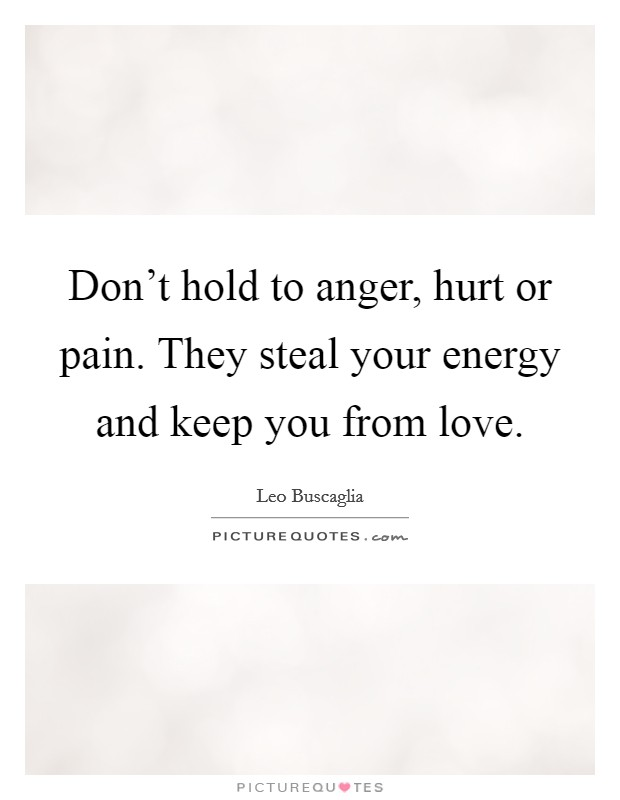Don't hold to anger, hurt or pain. They steal your energy and keep you from love Picture Quote #1