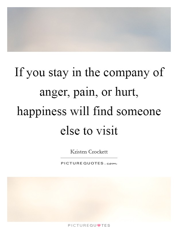 If you stay in the company of anger, pain, or hurt, happiness will find someone else to visit Picture Quote #1