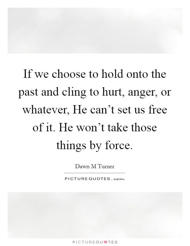If we choose to hold onto the past and cling to hurt, anger, or whatever, He can't set us free of it. He won't take those things by force Picture Quote #1