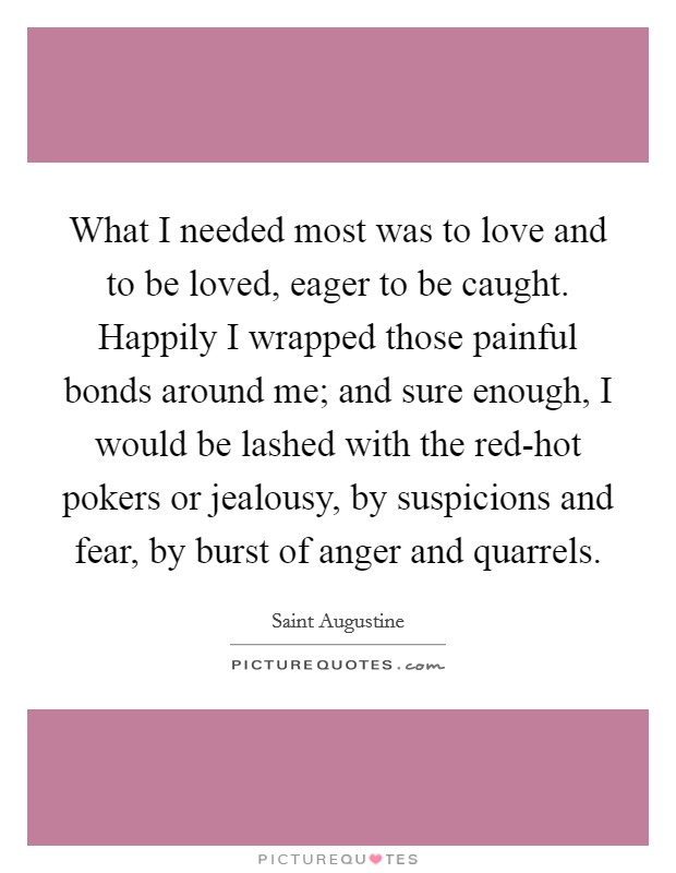 What I needed most was to love and to be loved, eager to be caught. Happily I wrapped those painful bonds around me; and sure enough, I would be lashed with the red-hot pokers or jealousy, by suspicions and fear, by burst of anger and quarrels Picture Quote #1