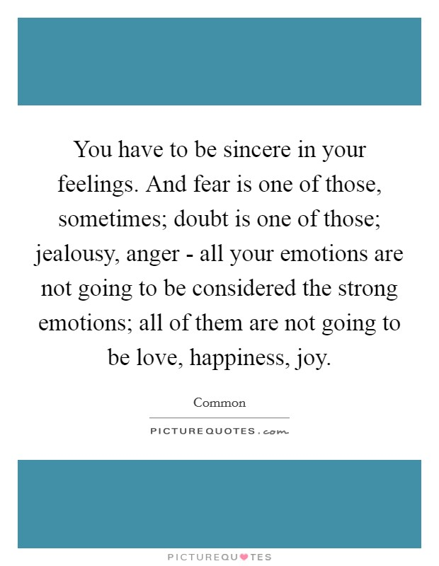 You have to be sincere in your feelings. And fear is one of those, sometimes; doubt is one of those; jealousy, anger - all your emotions are not going to be considered the strong emotions; all of them are not going to be love, happiness, joy Picture Quote #1