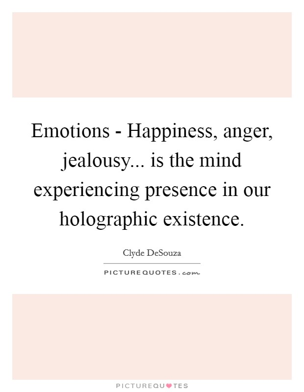 Emotions - Happiness, anger, jealousy... is the mind experiencing presence in our holographic existence Picture Quote #1