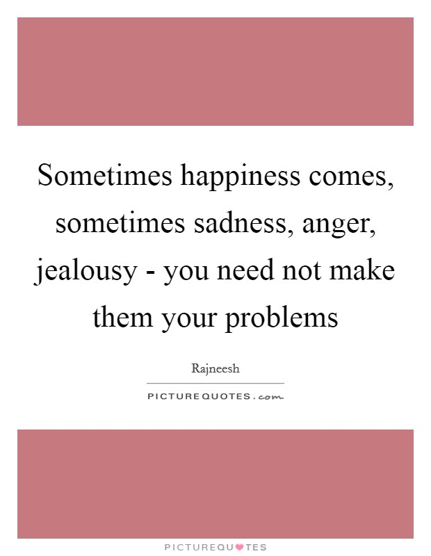 Sometimes happiness comes, sometimes sadness, anger, jealousy - you need not make them your problems Picture Quote #1