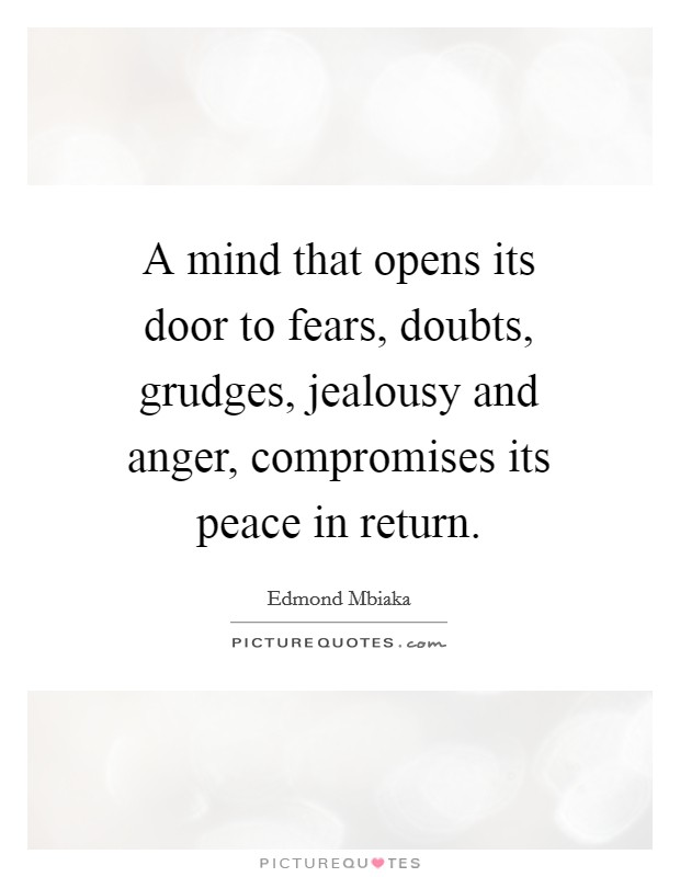 A mind that opens its door to fears, doubts, grudges, jealousy and anger, compromises its peace in return Picture Quote #1