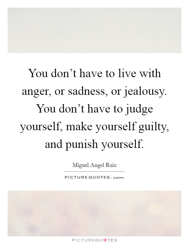 You don't have to live with anger, or sadness, or jealousy. You don't have to judge yourself, make yourself guilty, and punish yourself Picture Quote #1