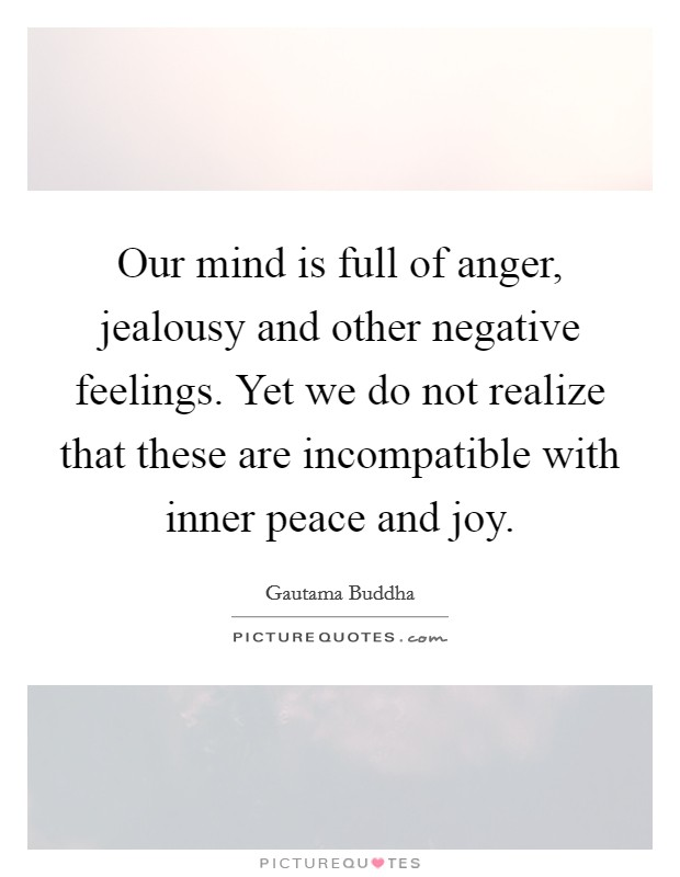 Our mind is full of anger, jealousy and other negative feelings. Yet we do not realize that these are incompatible with inner peace and joy Picture Quote #1
