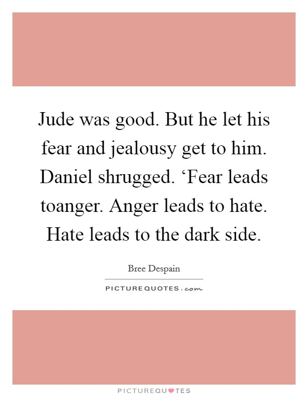 Jude was good. But he let his fear and jealousy get to him. Daniel shrugged. 'Fear leads toanger. Anger leads to hate. Hate leads to the dark side Picture Quote #1