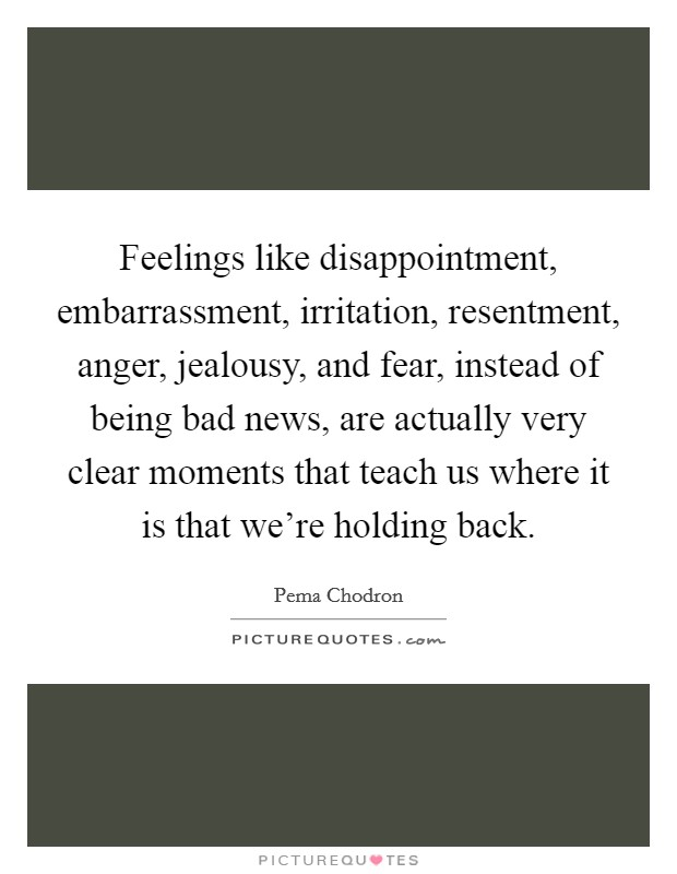 Feelings like disappointment, embarrassment, irritation, resentment, anger, jealousy, and fear, instead of being bad news, are actually very clear moments that teach us where it is that we're holding back Picture Quote #1