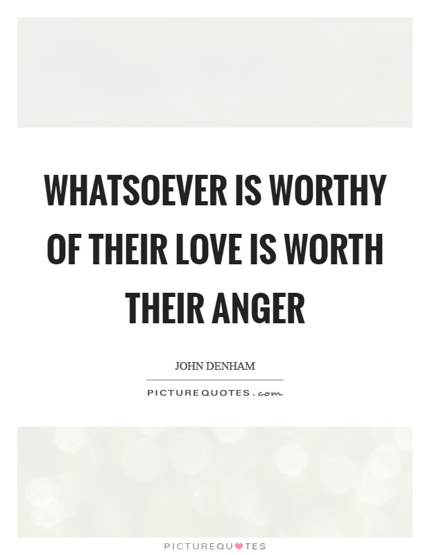 Whatsoever is worthy of their love is worth their anger Picture Quote #1