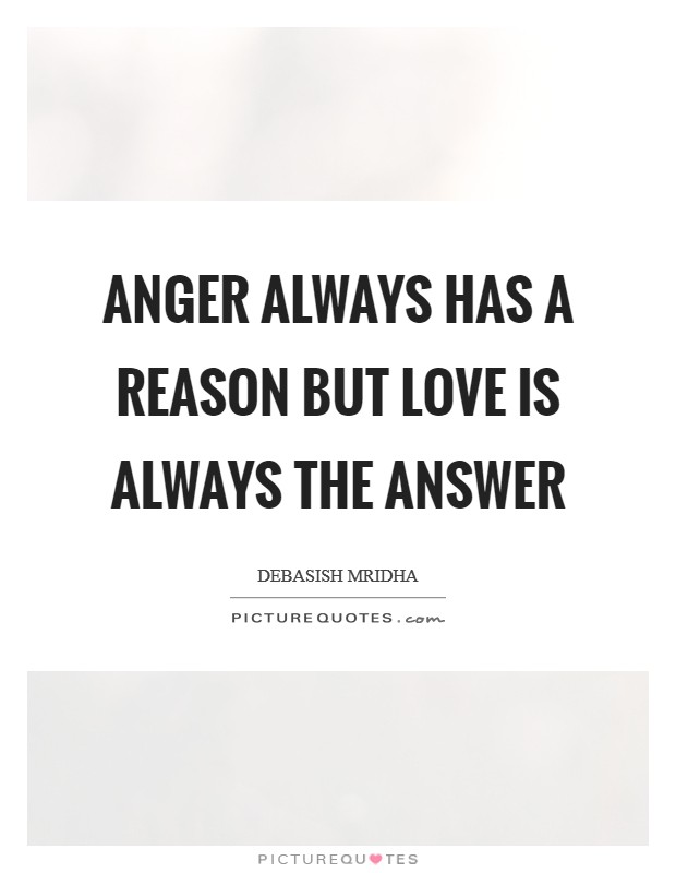 Anger always has a reason but love is always the answer Picture Quote #1