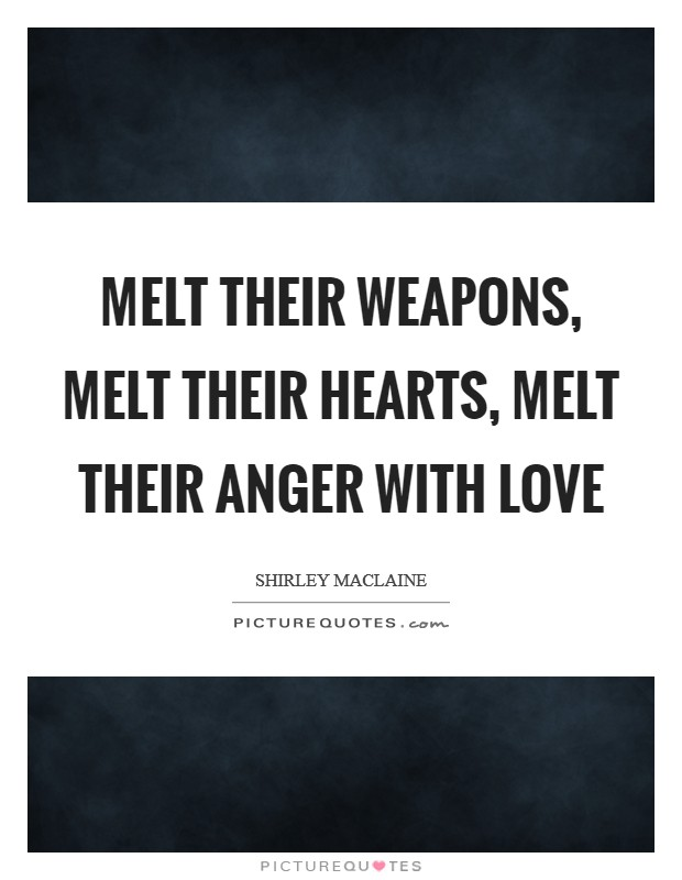 Melt their weapons, melt their hearts, melt their anger with love Picture Quote #1