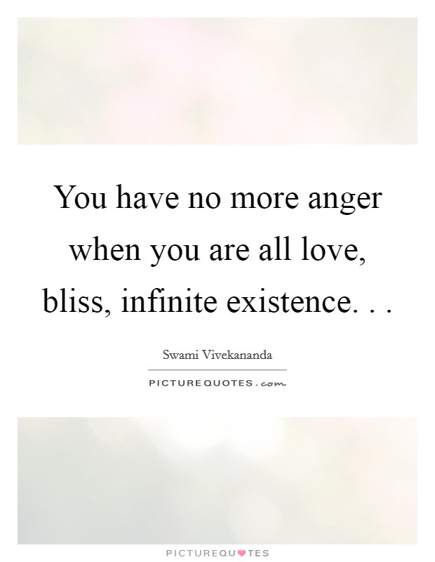 You have no more anger when you are all love, bliss, infinite existence. .  Picture Quote #1