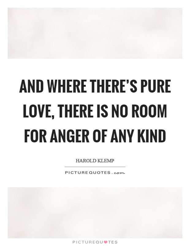And where there's pure love, there is no room for anger of any kind Picture Quote #1