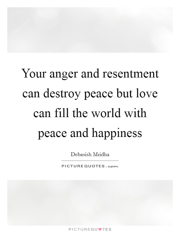 Your anger and resentment can destroy peace but love can fill the world with peace and happiness Picture Quote #1