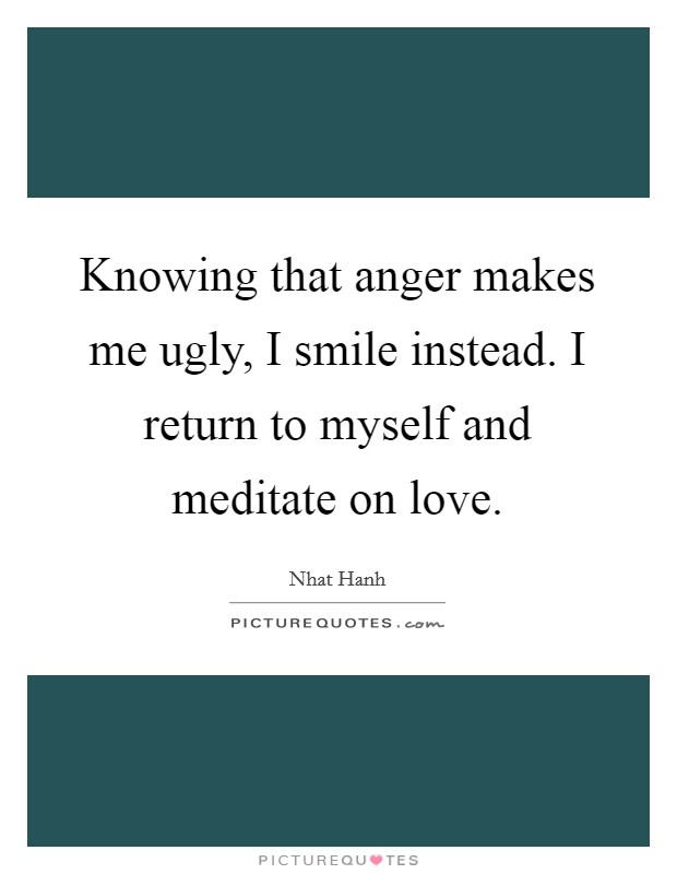 Knowing that anger makes me ugly, I smile instead. I return to myself and meditate on love Picture Quote #1
