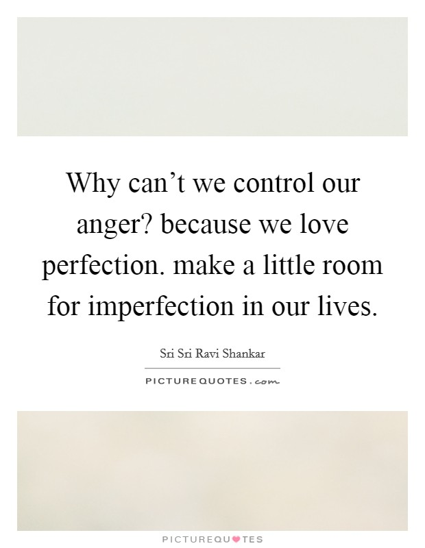 Why can't we control our anger? because we love perfection. make a little room for imperfection in our lives Picture Quote #1