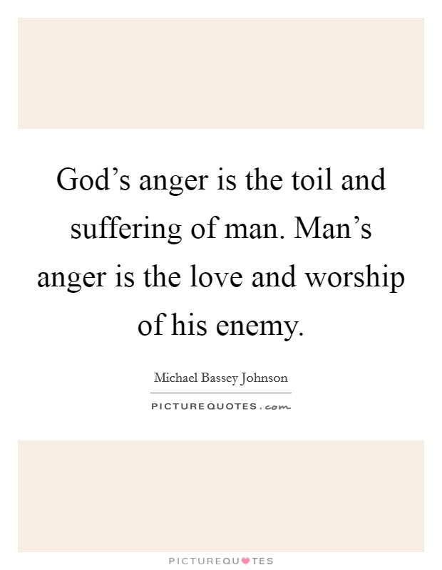 God's anger is the toil and suffering of man. Man's anger is the love and worship of his enemy Picture Quote #1