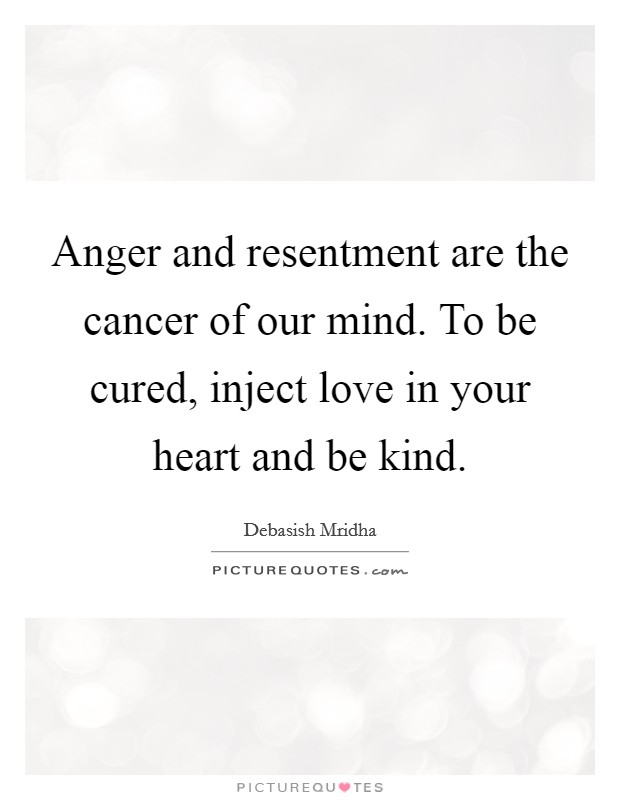 Anger and resentment are the cancer of our mind. To be cured, inject love in your heart and be kind Picture Quote #1
