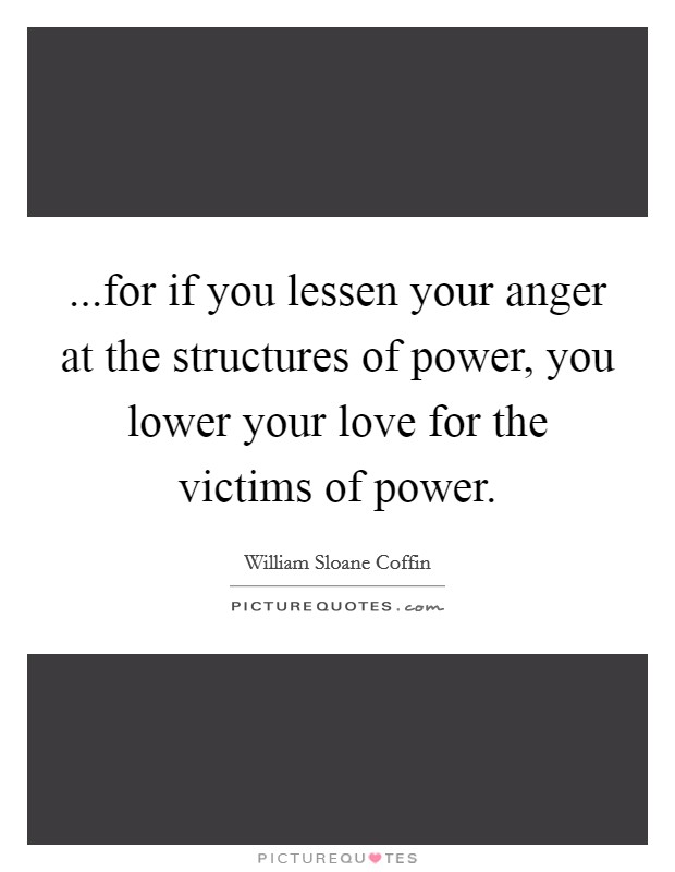 ...for if you lessen your anger at the structures of power, you lower your love for the victims of power Picture Quote #1