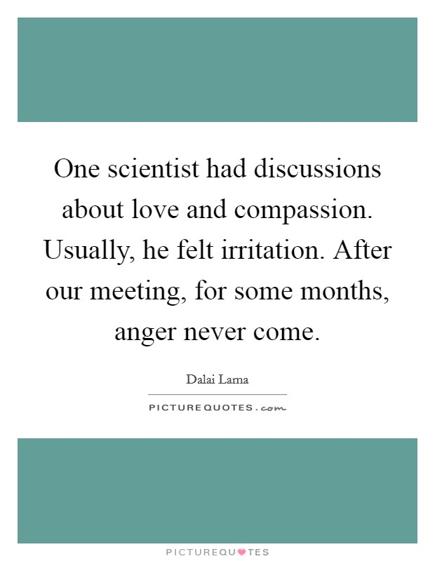 One scientist had discussions about love and compassion. Usually, he felt irritation. After our meeting, for some months, anger never come Picture Quote #1