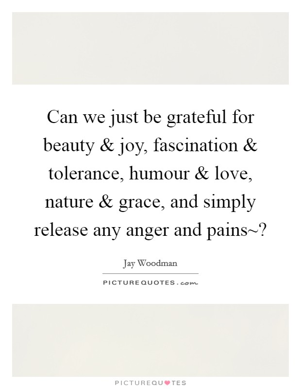 Can we just be grateful for beauty and joy, fascination and tolerance, humour and love, nature and grace, and simply release any anger and pains~? Picture Quote #1