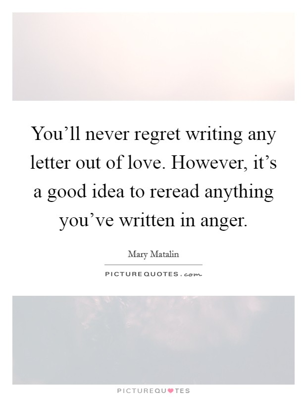 You'll never regret writing any letter out of love. However, it's a good idea to reread anything you've written in anger Picture Quote #1