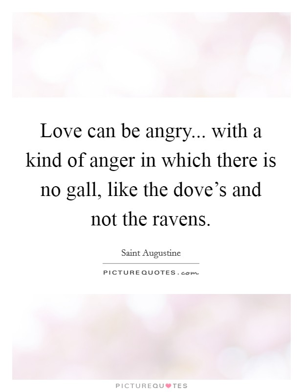 Love can be angry... with a kind of anger in which there is no gall, like the dove's and not the ravens Picture Quote #1