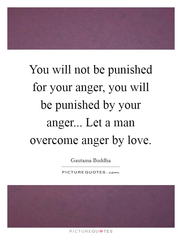 You will not be punished for your anger, you will be punished by your anger... Let a man overcome anger by love Picture Quote #1