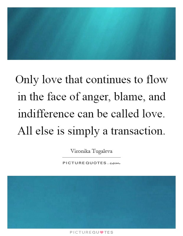 Only love that continues to flow in the face of anger, blame, and indifference can be called love. All else is simply a transaction Picture Quote #1