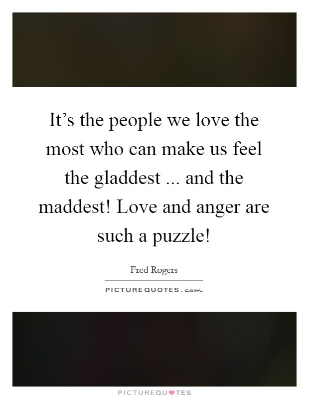 It's the people we love the most who can make us feel the gladdest ... and the maddest! Love and anger are such a puzzle! Picture Quote #1