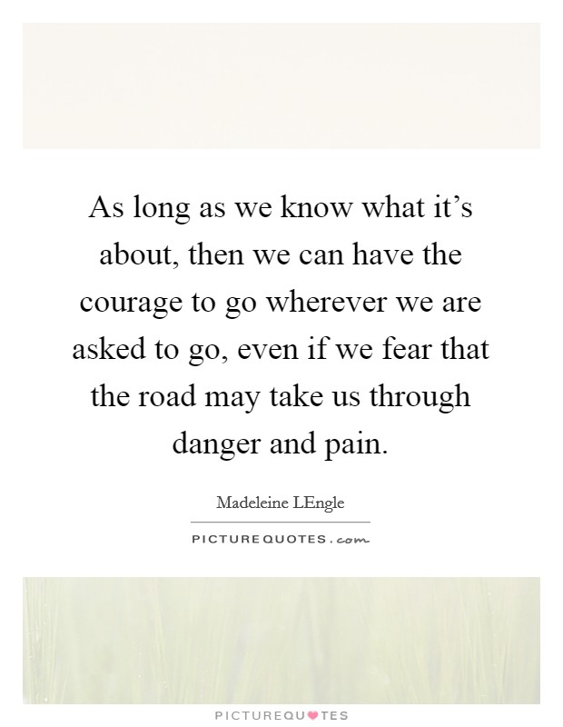 As long as we know what it's about, then we can have the courage to go wherever we are asked to go, even if we fear that the road may take us through danger and pain Picture Quote #1