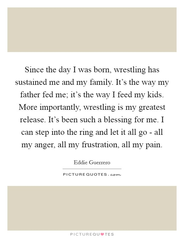 Since the day I was born, wrestling has sustained me and my family. It's the way my father fed me; it's the way I feed my kids. More importantly, wrestling is my greatest release. It's been such a blessing for me. I can step into the ring and let it all go - all my anger, all my frustration, all my pain Picture Quote #1
