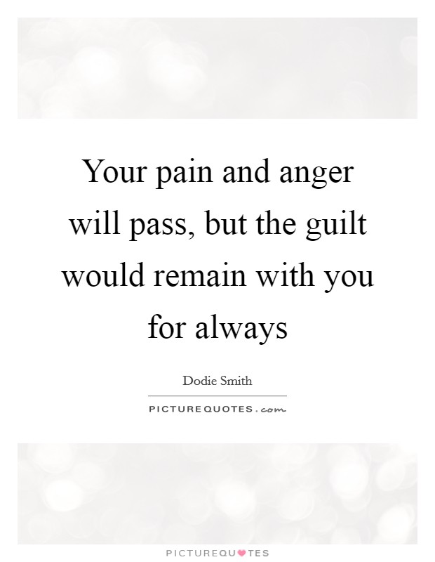 Your pain and anger will pass, but the guilt would remain with you for always Picture Quote #1