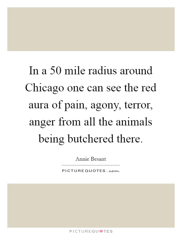 In a 50 mile radius around Chicago one can see the red aura of pain, agony, terror, anger from all the animals being butchered there Picture Quote #1