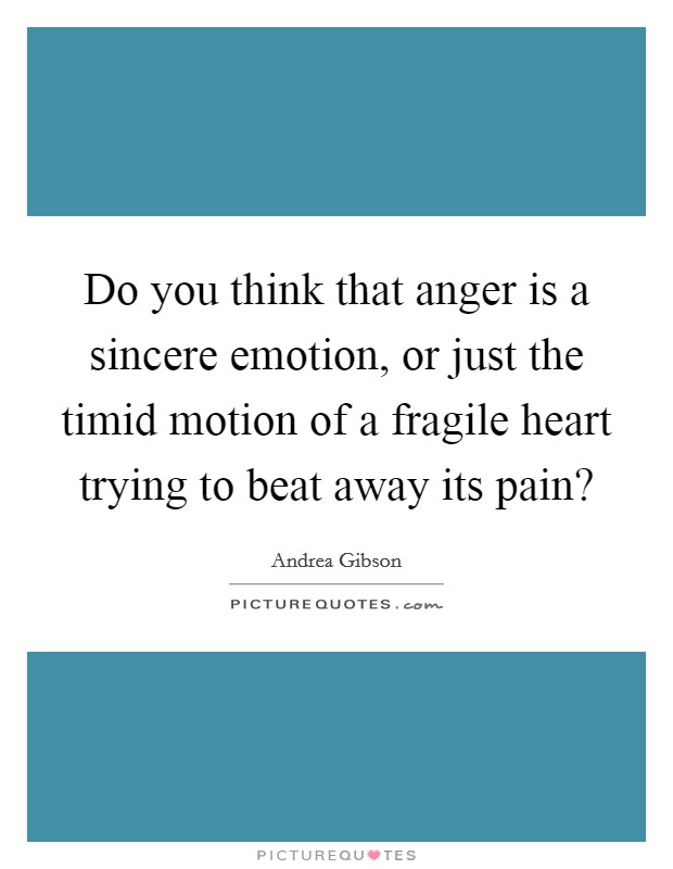 Do you think that anger is a sincere emotion, or just the timid motion of a fragile heart trying to beat away its pain? Picture Quote #1