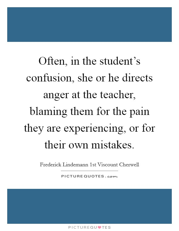 Often, in the student's confusion, she or he directs anger at the teacher, blaming them for the pain they are experiencing, or for their own mistakes Picture Quote #1