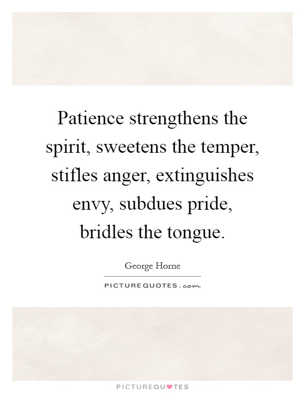 Patience strengthens the spirit, sweetens the temper, stifles anger, extinguishes envy, subdues pride, bridles the tongue Picture Quote #1