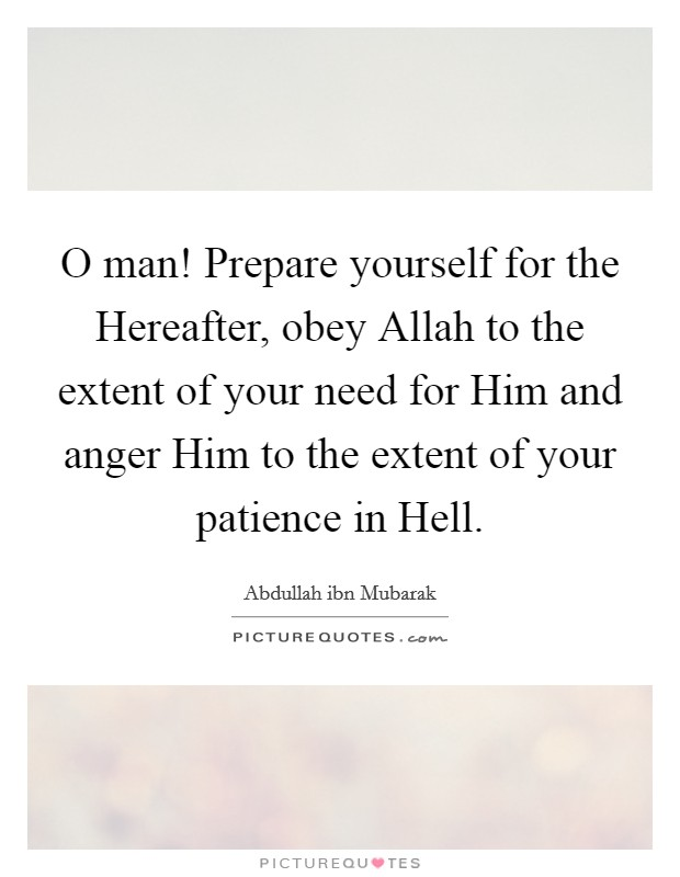 O man! Prepare yourself for the Hereafter, obey Allah to the extent of your need for Him and anger Him to the extent of your patience in Hell Picture Quote #1