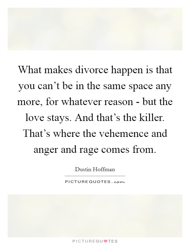 What makes divorce happen is that you can't be in the same space any more, for whatever reason - but the love stays. And that's the killer. That's where the vehemence and anger and rage comes from Picture Quote #1