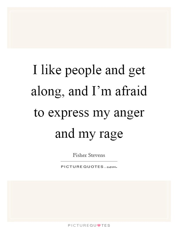 I like people and get along, and I'm afraid to express my anger and my rage Picture Quote #1