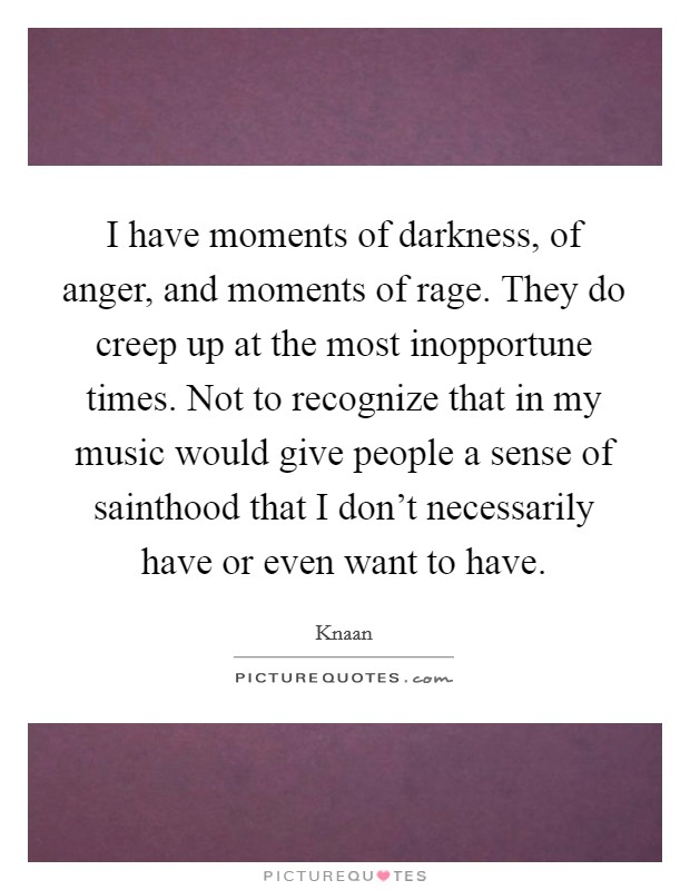 I have moments of darkness, of anger, and moments of rage. They do creep up at the most inopportune times. Not to recognize that in my music would give people a sense of sainthood that I don't necessarily have or even want to have Picture Quote #1