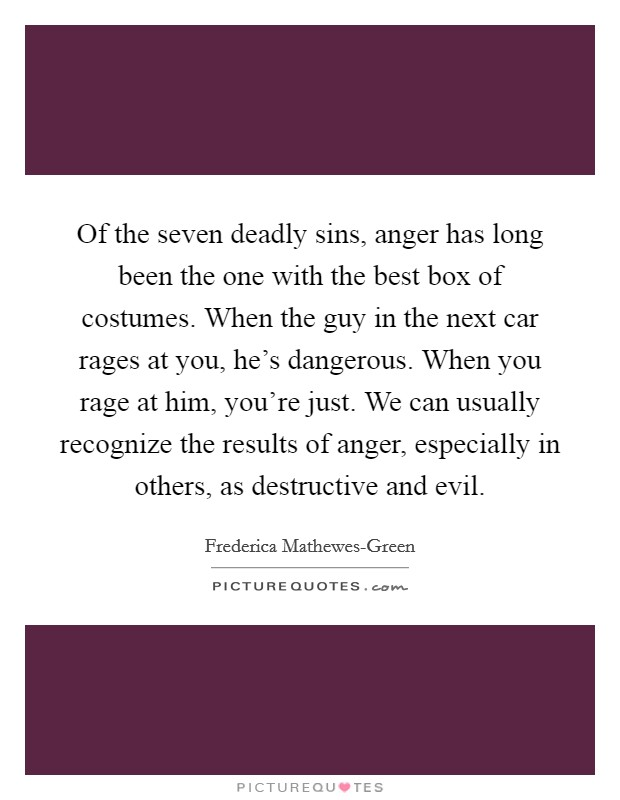 Of the seven deadly sins, anger has long been the one with the best box of costumes. When the guy in the next car rages at you, he's dangerous. When you rage at him, you're just. We can usually recognize the results of anger, especially in others, as destructive and evil Picture Quote #1
