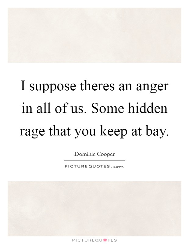 I suppose theres an anger in all of us. Some hidden rage that you keep at bay Picture Quote #1