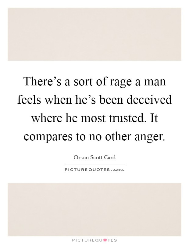 There's a sort of rage a man feels when he's been deceived where he most trusted. It compares to no other anger Picture Quote #1