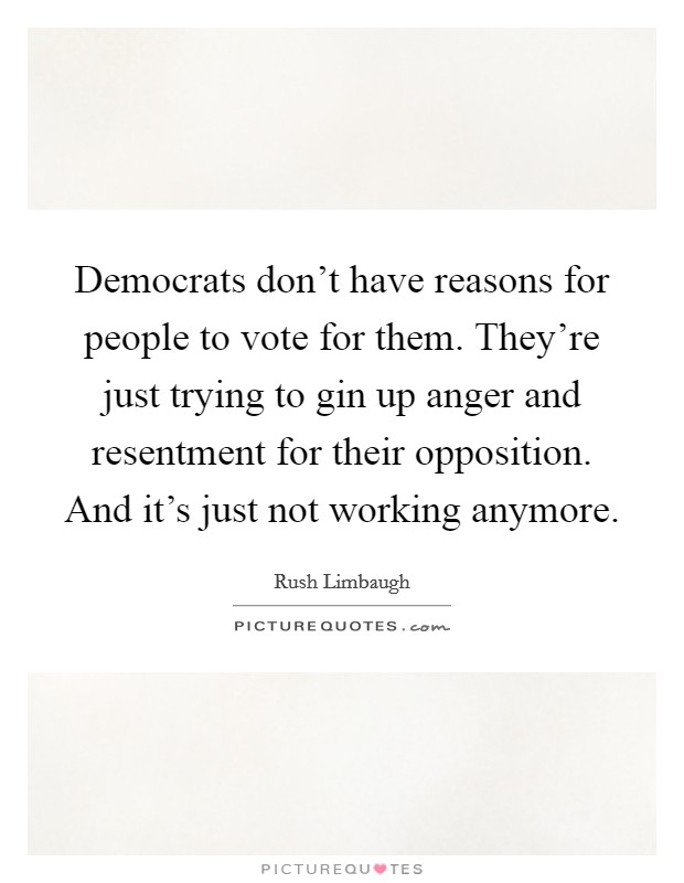 Democrats don't have reasons for people to vote for them. They're just trying to gin up anger and resentment for their opposition. And it's just not working anymore Picture Quote #1