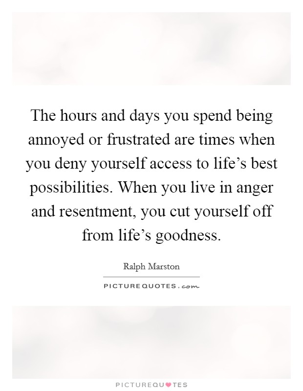 The hours and days you spend being annoyed or frustrated are times when you deny yourself access to life's best possibilities. When you live in anger and resentment, you cut yourself off from life's goodness Picture Quote #1