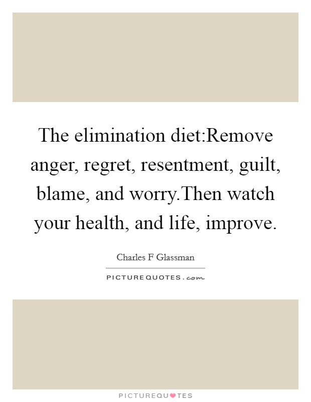 The elimination diet:Remove anger, regret, resentment, guilt, blame, and worry.Then watch your health, and life, improve Picture Quote #1