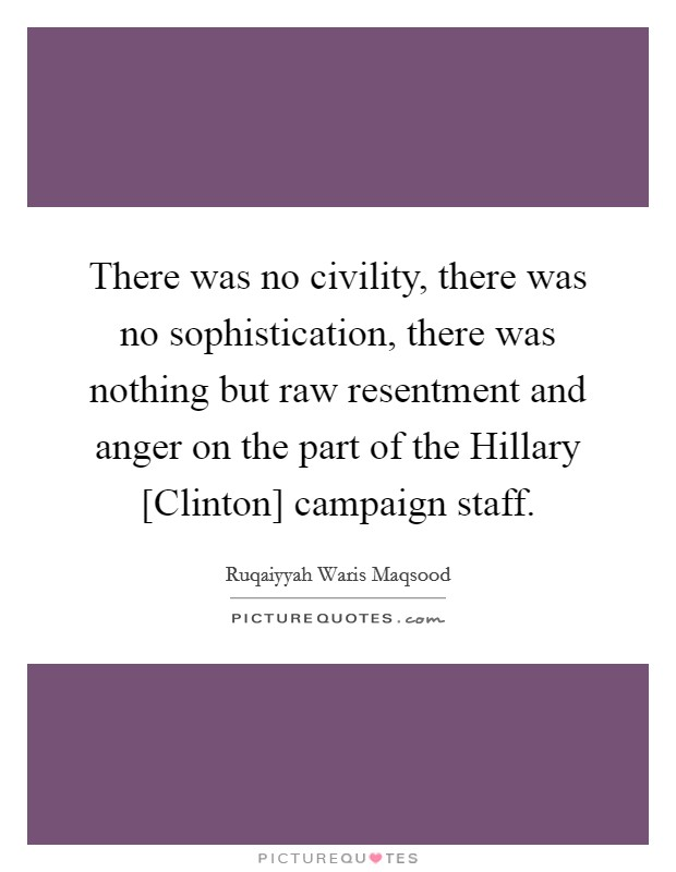 There was no civility, there was no sophistication, there was nothing but raw resentment and anger on the part of the Hillary [Clinton] campaign staff Picture Quote #1