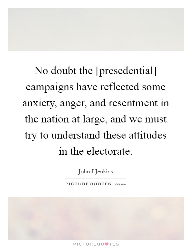 No doubt the [presedential] campaigns have reflected some anxiety, anger, and resentment in the nation at large, and we must try to understand these attitudes in the electorate Picture Quote #1