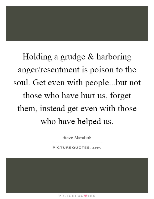 Holding a grudge and harboring anger/resentment is poison to the soul. Get even with people...but not those who have hurt us, forget them, instead get even with those who have helped us Picture Quote #1